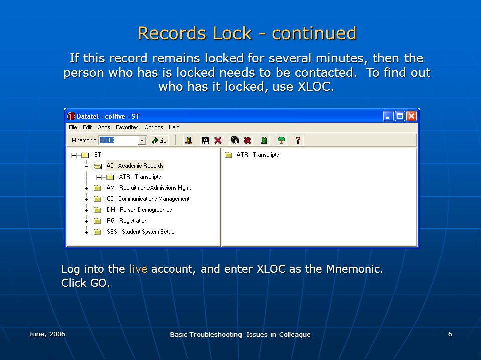June, 2006 Basic Troubleshooting Issues in Colleague 6 Records Lock - continued If this record remains locked for several minutes, then the person who has is locked needs to be contacted.