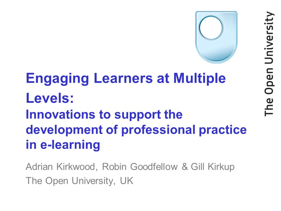 Engaging Learners at Multiple Levels: Innovations to support the development of professional practice in e-learning Adrian Kirkwood, Robin Goodfellow