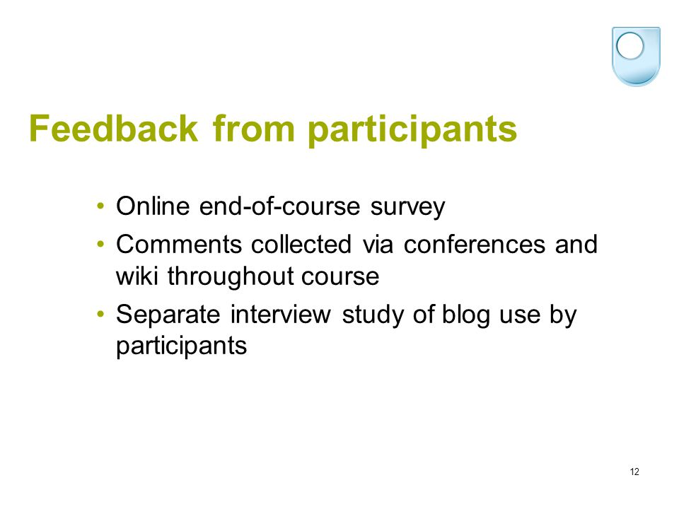 12 Feedback from participants Online end-of-course survey Comments collected via conferences and wiki throughout course Separate interview study of blog use by participants