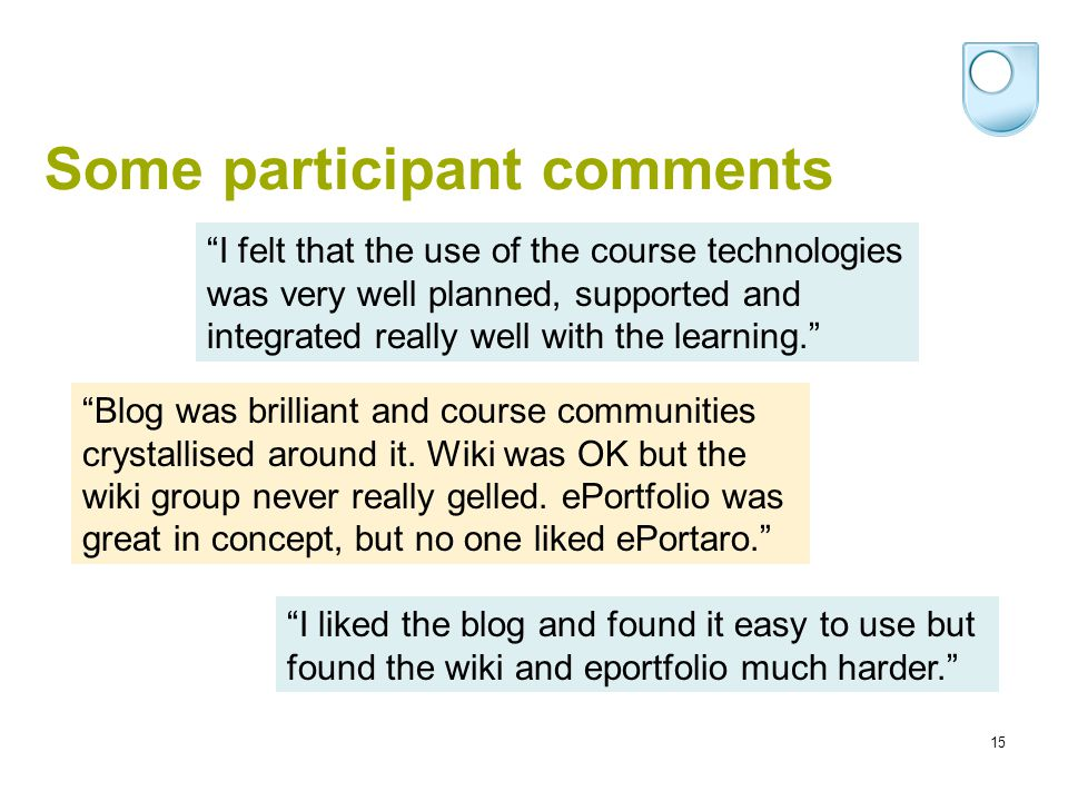15 Some participant comments I felt that the use of the course technologies was very well planned, supported and integrated really well with the learn