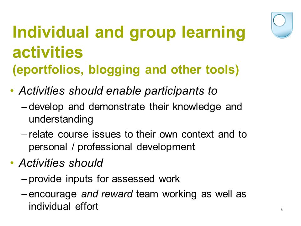 6 Individual and group learning activities (eportfolios, blogging and other tools) Activities should enable participants to –develop and demonstrate t