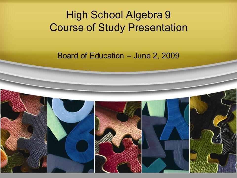 High School Algebra 9 Course of Study Presentation Board of Education – June 2, 2009