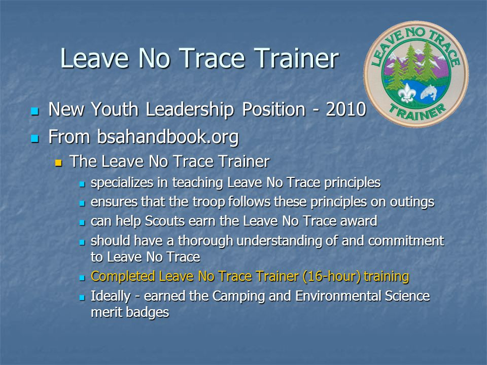 Leave No Trace Trainer New Youth Leadership Position - 2010 New Youth Leadership Position - 2010 From bsahandbook.org From bsahandbook.org The Leave No Trace Trainer The Leave No Trace Trainer specializes in teaching Leave No Trace principles specializes in teaching Leave No Trace principles ensures that the troop follows these principles on outings ensures that the troop follows these principles on outings can help Scouts earn the Leave No Trace award can help Scouts earn the Leave No Trace award should have a thorough understanding of and commitment to Leave No Trace should have a thorough understanding of and commitment to Leave No Trace Completed Leave No Trace Trainer (16-hour) training Completed Leave No Trace Trainer (16-hour) training Ideally - earned the Camping and Environmental Science merit badges Ideally - earned the Camping and Environmental Science merit badges