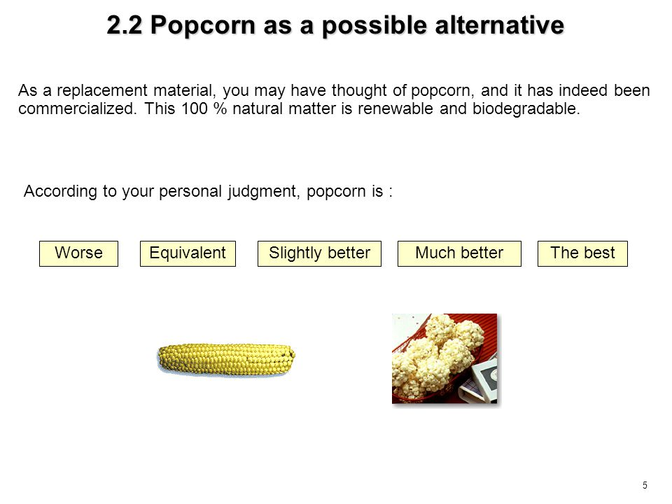 5 As a replacement material, you may have thought of popcorn, and it has indeed been commercialized. This 100 % natural matter is renewable and biodeg