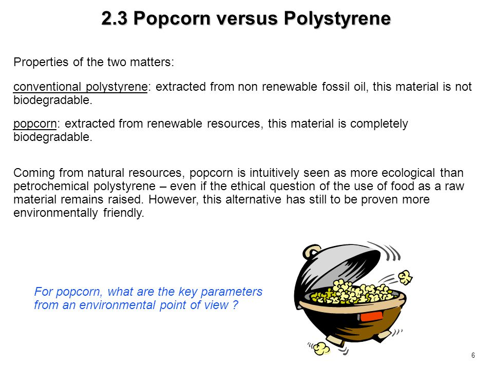 6 2.3 Popcorn versus Polystyrene Coming from natural resources, popcorn is intuitively seen as more ecological than petrochemical polystyrene – even i