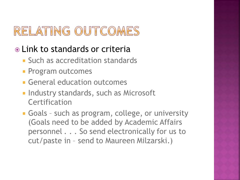 Link to standards or criteria Such as accreditation standards Program outcomes General education outcomes Industry standards, such as Microsoft Certification Goals – such as program, college, or university (Goals need to be added by Academic Affairs personnel...