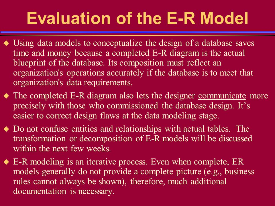 Evaluation of the E-R Model Using data models to conceptualize the design of a database saves time and money because a completed E-R diagram is the ac