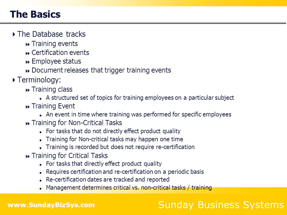 Sunday Business Systems www.SundayBizSys.com How the Training Database Works Training Requirements are compared to historical training events to determine Training Needs or Gaps Requirements Historical Training Events Historical Training Events Positions Employee Gaps Take Action to eliminate Gaps Take Action to eliminate Gaps
