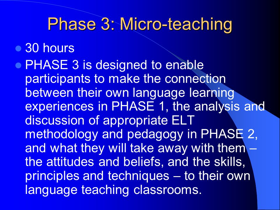 Phase 3: Micro-teaching 30 hours PHASE 3 is designed to enable participants to make the connection between their own language learning experiences in PHASE 1, the analysis and discussion of appropriate ELT methodology and pedagogy in PHASE 2, and what they will take away with them – the attitudes and beliefs, and the skills, principles and techniques – to their own language teaching classrooms.