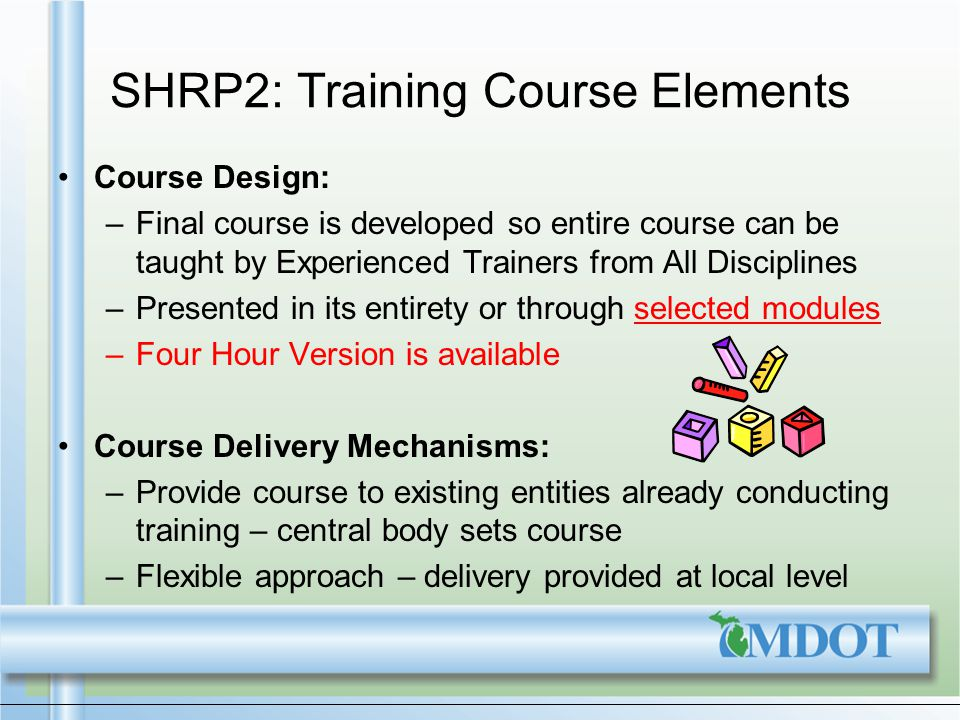 SHRP2: Training Course Elements Course Design: –Final course is developed so entire course can be taught by Experienced Trainers from All Disciplines –Presented in its entirety or through selected modules –Four Hour Version is available Course Delivery Mechanisms: –Provide course to existing entities already conducting training – central body sets course –Flexible approach – delivery provided at local level