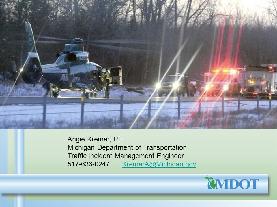 Angie Kremer, P.E. Michigan Department of Transportation Traffic Incident Management Engineer 517-636-0247 KremerA@Michigan.govKremerA@Michigan.gov