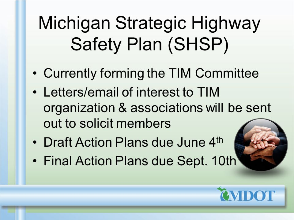 Michigan Strategic Highway Safety Plan (SHSP) Currently forming the TIM Committee Letters/email of interest to TIM organization & associations will be sent out to solicit members Draft Action Plans due June 4 th Final Action Plans due Sept.