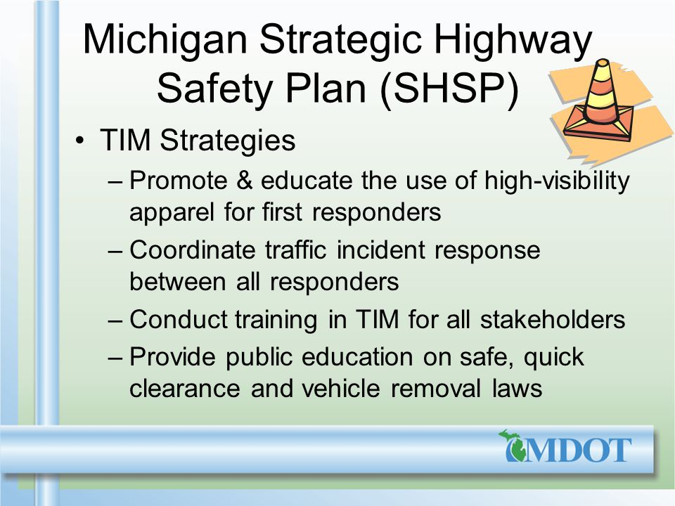 Michigan Strategic Highway Safety Plan (SHSP) TIM Strategies –Promote & educate the use of high-visibility apparel for first responders –Coordinate traffic incident response between all responders –Conduct training in TIM for all stakeholders –Provide public education on safe, quick clearance and vehicle removal laws