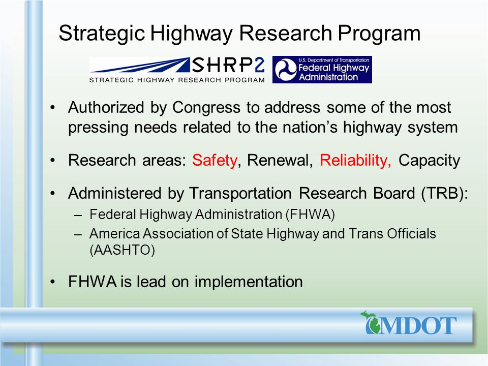 Strategic Highway Research Program Authorized by Congress to address some of the most pressing needs related to the nations highway system Research areas: Safety, Renewal, Reliability, Capacity Administered by Transportation Research Board (TRB): –Federal Highway Administration (FHWA) –America Association of State Highway and Trans Officials (AASHTO) FHWA is lead on implementation