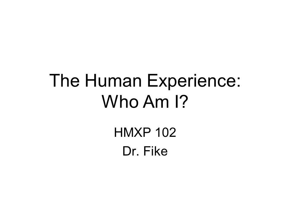 The Human Experience: Who Am I? HMXP 102 Dr. Fike