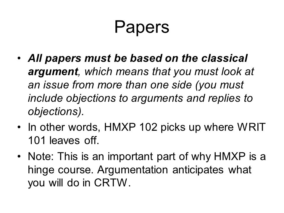 Papers All papers must be based on the classical argument, which means that you must look at an issue from more than one side (you must include objections to arguments and replies to objections).