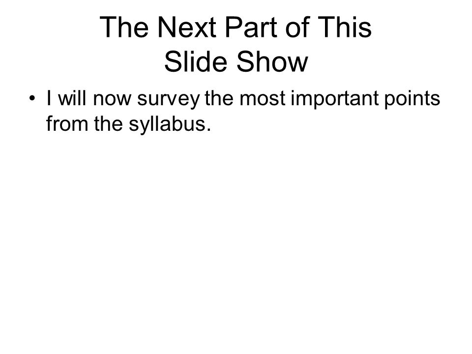 The Next Part of This Slide Show I will now survey the most important points from the syllabus.