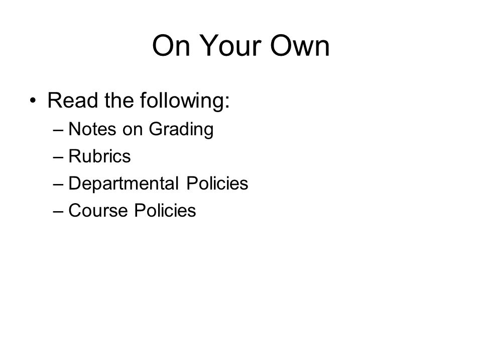 On Your Own Read the following: –Notes on Grading –Rubrics –Departmental Policies –Course Policies