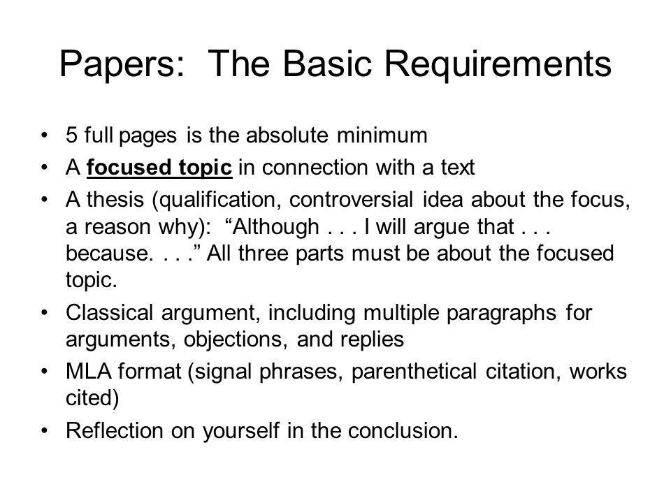 Papers: The Basic Requirements 5 full pages is the absolute minimum A focused topic in connection with a text A thesis (qualification, controversial idea about the focus, a reason why): Although...