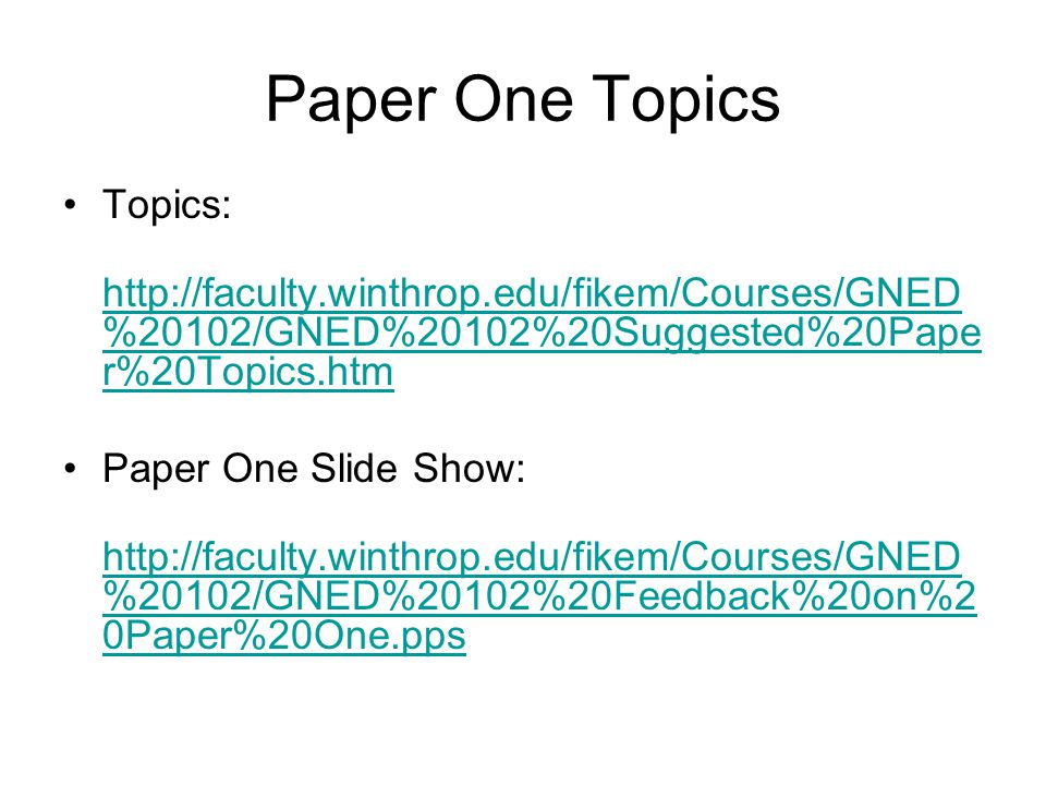 Paper One Topics Topics: http://faculty.winthrop.edu/fikem/Courses/GNED %20102/GNED%20102%20Suggested%20Pape r%20Topics.htm http://faculty.winthrop.edu/fikem/Courses/GNED %20102/GNED%20102%20Suggested%20Pape r%20Topics.htm Paper One Slide Show: http://faculty.winthrop.edu/fikem/Courses/GNED %20102/GNED%20102%20Feedback%20on%2 0Paper%20One.pps http://faculty.winthrop.edu/fikem/Courses/GNED %20102/GNED%20102%20Feedback%20on%2 0Paper%20One.pps