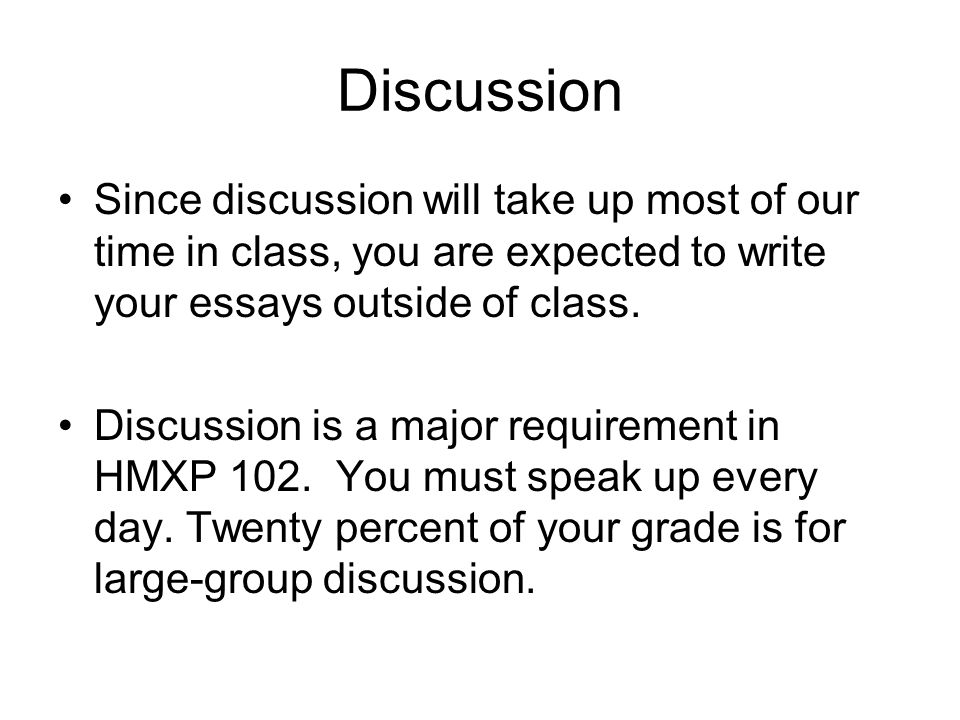 Discussion Since discussion will take up most of our time in class, you are expected to write your essays outside of class.
