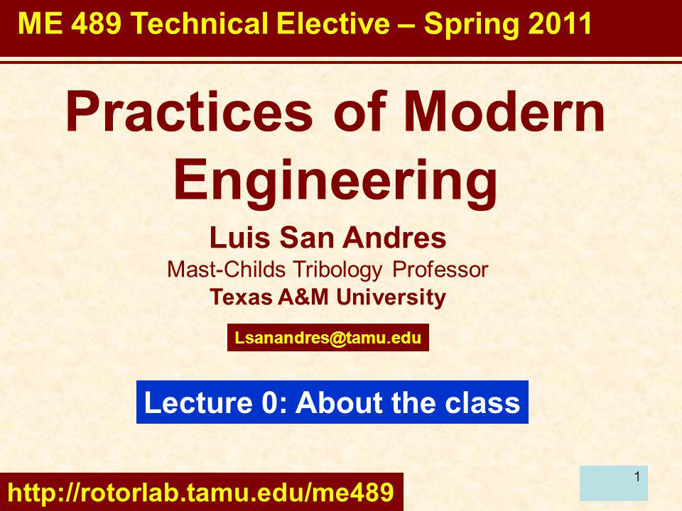 1 Luis San Andres Mast-Childs Tribology Professor Texas A&M University Lecture 0: About the class Practices of Modern Engineering Lsanandres@tamu.edu