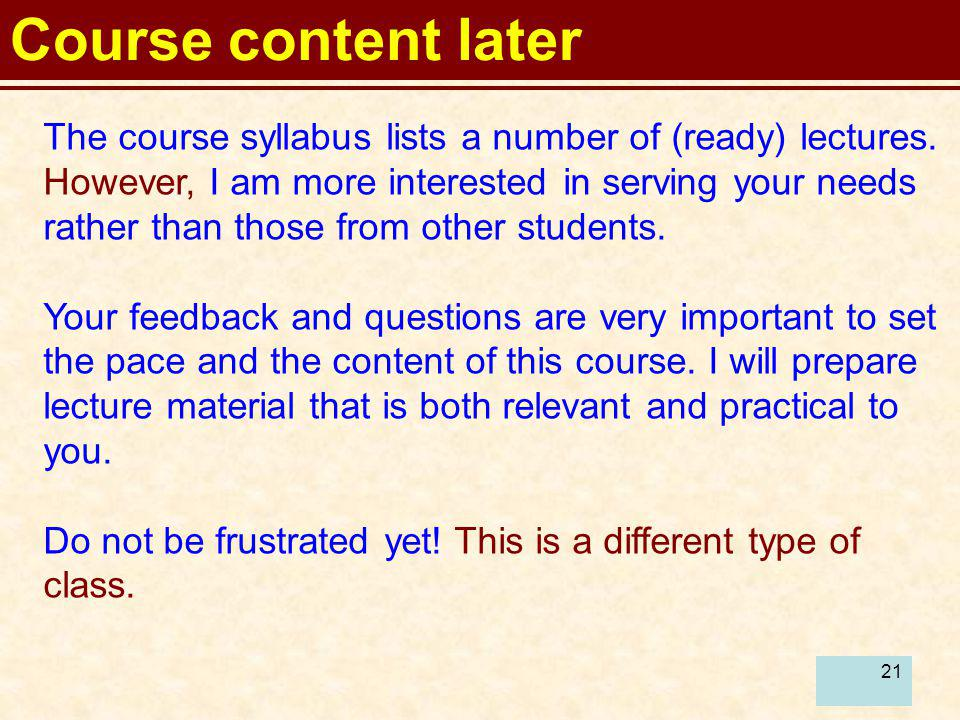 21 Course content later The course syllabus lists a number of (ready) lectures. However, I am more interested in serving your needs rather than those