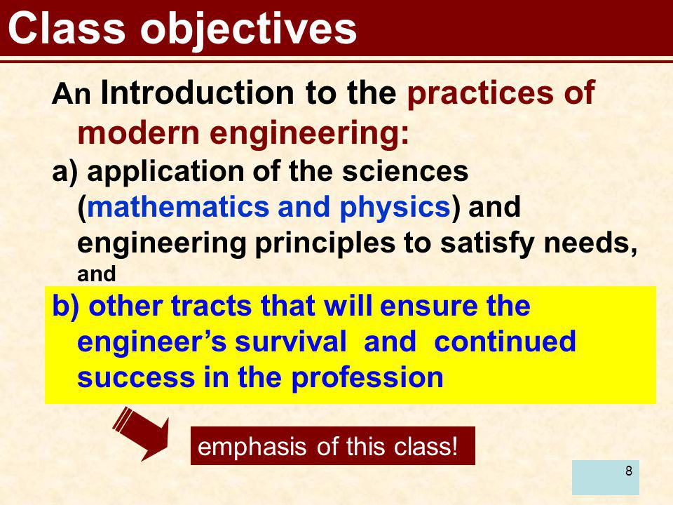 8 Class objectives An Introduction to the practices of modern engineering: a) application of the sciences (mathematics and physics) and engineering pr