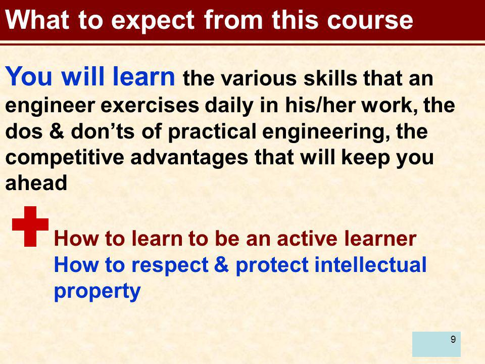 9 What to expect from this course You will learn the various skills that an engineer exercises daily in his/her work, the dos & donts of practical eng