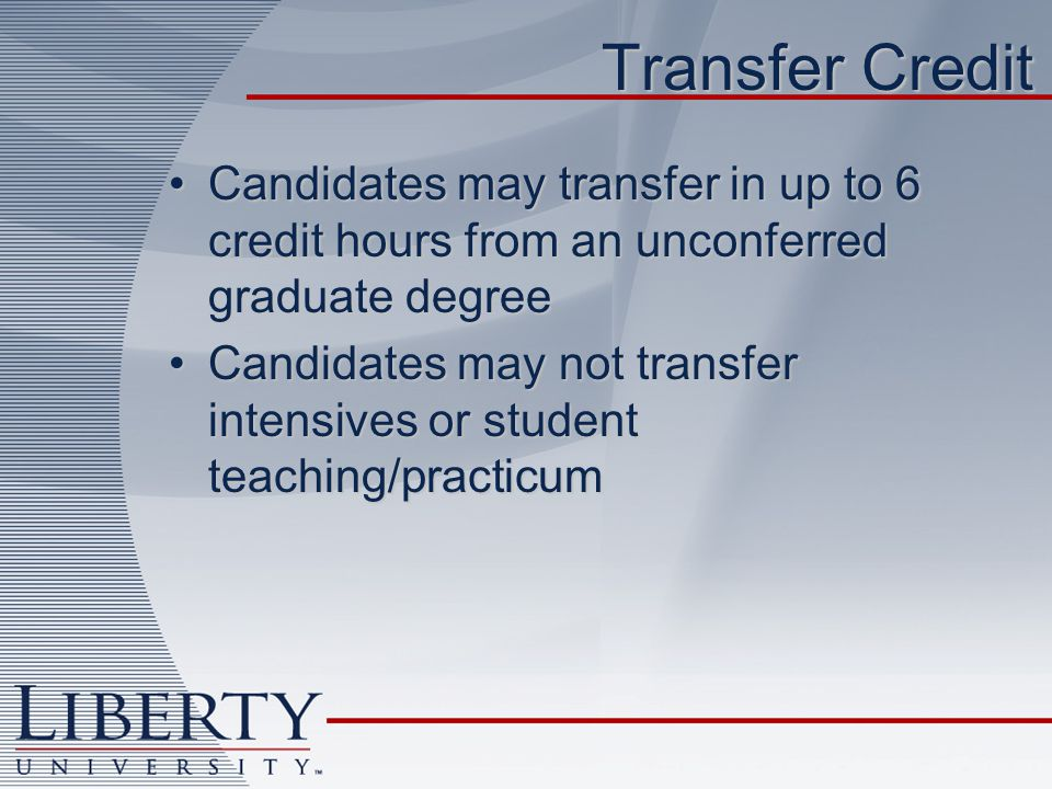 Transfer Credit Candidates may transfer in up to 6 credit hours from an unconferred graduate degreeCandidates may transfer in up to 6 credit hours from an unconferred graduate degree Candidates may not transfer intensives or student teaching/practicumCandidates may not transfer intensives or student teaching/practicum