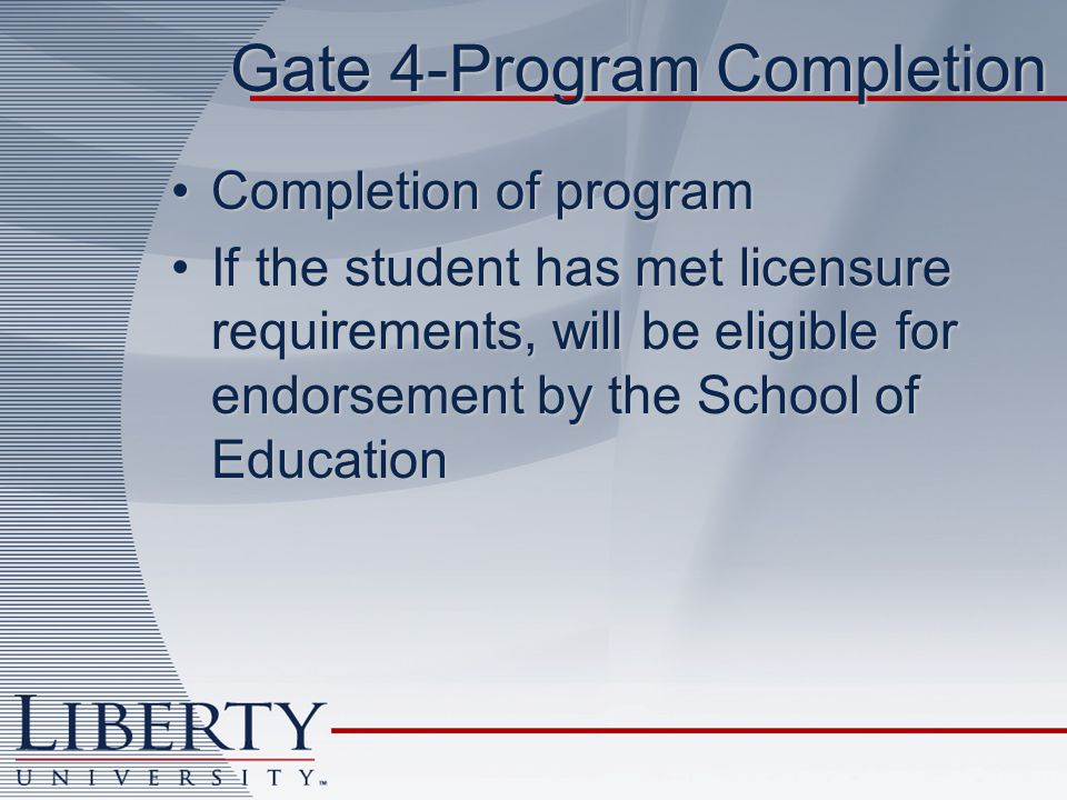 Gate 4-Program Completion Completion of programCompletion of program If the student has met licensure requirements, will be eligible for endorsement by the School of EducationIf the student has met licensure requirements, will be eligible for endorsement by the School of Education