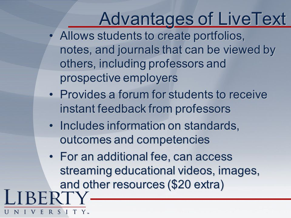 Advantages of LiveText Allows students to create portfolios, notes, and journals that can be viewed by others, including professors and prospective employersAllows students to create portfolios, notes, and journals that can be viewed by others, including professors and prospective employers Provides a forum for students to receive instant feedback from professorsProvides a forum for students to receive instant feedback from professors Includes information on standards, outcomes and competenciesIncludes information on standards, outcomes and competencies For an additional fee, can access streaming educational videos, images, and other resources ($20 extra)For an additional fee, can access streaming educational videos, images, and other resources ($20 extra)