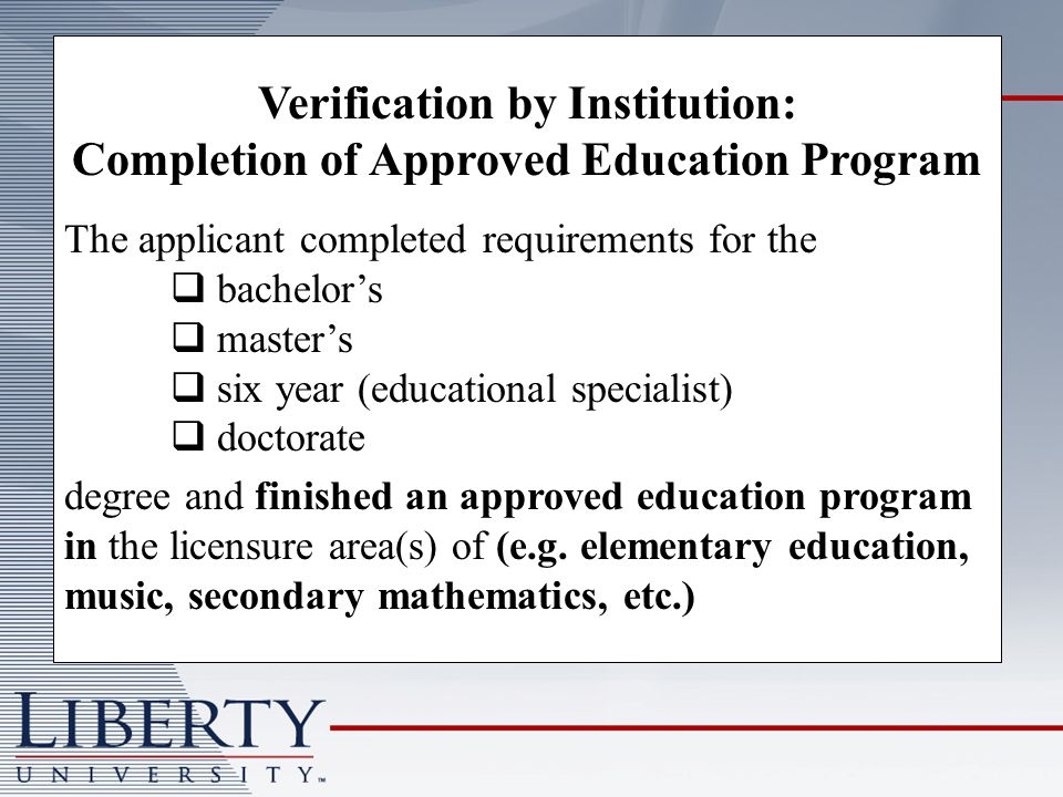 Verification by Institution: Completion of Approved Education Program The applicant completed requirements for the bachelors masters six year (educational specialist) doctorate degree and finished an approved education program in the licensure area(s) of (e.g.