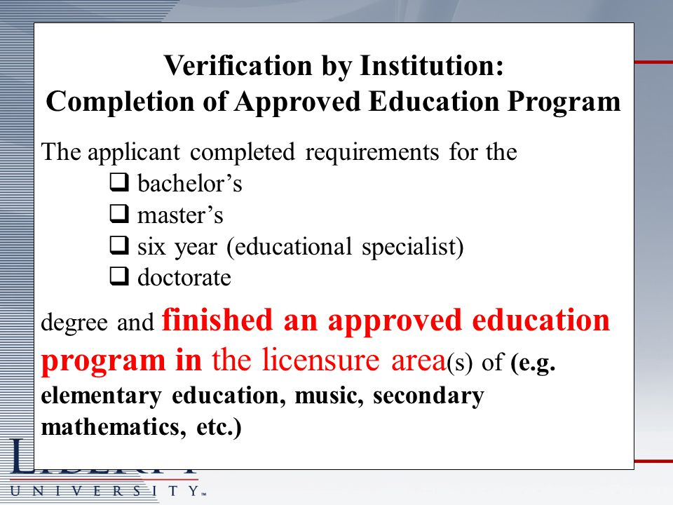 Verification by Institution: Completion of Approved Education Program The applicant completed requirements for the bachelors masters six year (educational specialist) doctorate degree and finished an approved education program in the licensure area (s) of (e.g.