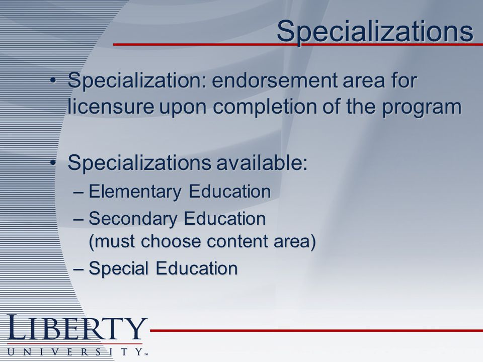 Specializations Specialization: endorsement area for licensure upon completion of the programSpecialization: endorsement area for licensure upon completion of the program Specializations available:Specializations available: –Elementary Education –Secondary Education (must choose content area) –Special Education