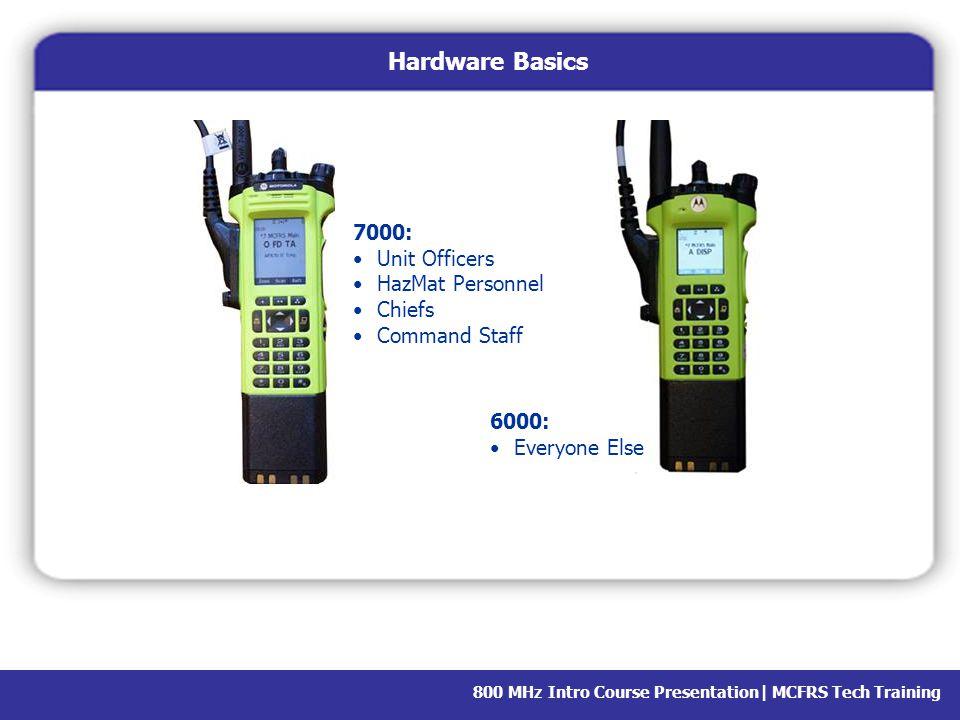 800 MHz Intro Course Presentation  MCFRS Tech Training Hardware Basics 7000: Unit Officers HazMat Personnel Chiefs Command Staff 6000: Everyone Else