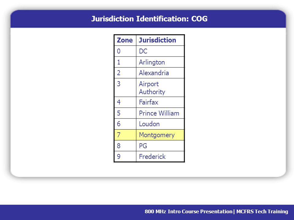 800 MHz Intro Course Presentation  MCFRS Tech Training Jurisdiction Identification: COG ZoneJurisdiction 0DC 1Arlington 2Alexandria 3Airport Authority 4Fairfax 5Prince William 6Loudon 7Montgomery 8PG 9Frederick