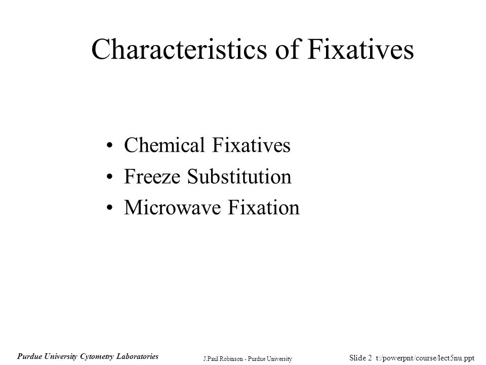 Slide 2 t:/powerpnt/course/lect5nu.ppt J.Paul Robinson - Purdue University Purdue University Cytometry Laboratories Characteristics of Fixatives Chemical Fixatives Freeze Substitution Microwave Fixation
