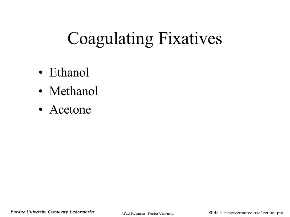 Slide 6 t:/powerpnt/course/lect5nu.ppt J.Paul Robinson - Purdue University Purdue University Cytometry Laboratories Coagulating Fixatives Fix specimens by rapidly changing hydration state of cellular components Proteins are either coagulated or extracted Preserve antigen recognition often Advantages Disadvantages Cause significant shrinkage of specimens Difficult to do accurate 3D confocal images Can shrink cells to 50% size (height) Commercial preparations of formaldehyde contain methanol as a stabilizing agent