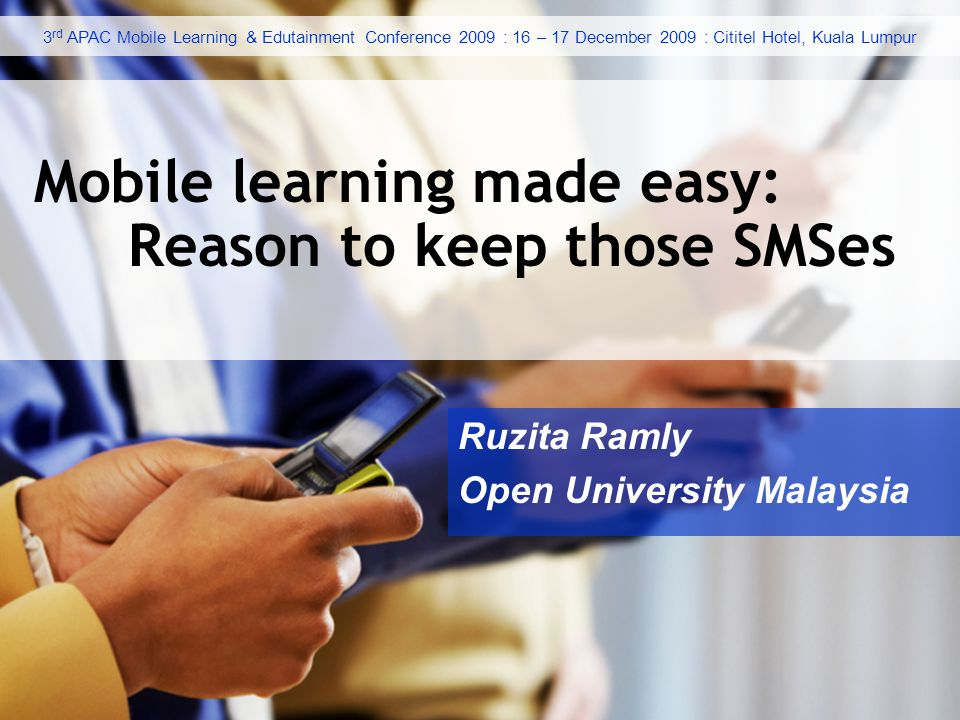 Ruzita Ramly Open University Malaysia Mobile learning made easy: Reason to keep those SMSes 3 rd APAC Mobile Learning & Edutainment Conference 2009 : 16 – 17 December 2009 : Cititel Hotel, Kuala Lumpur