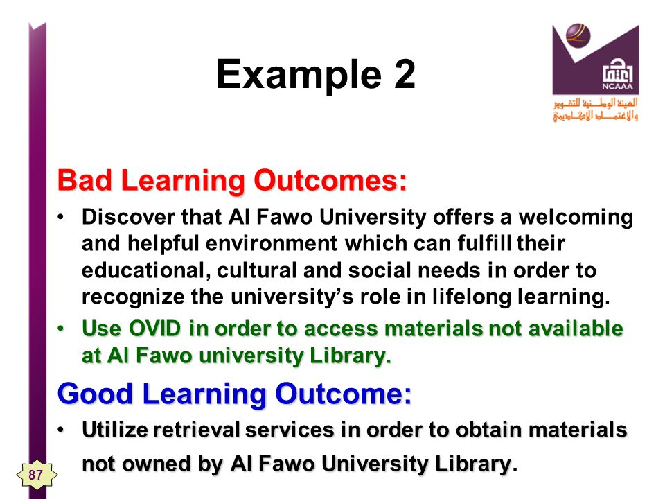Example 2 Bad Learning Outcomes: Discover that Al Fawo University offers a welcoming and helpful environment which can fulfill their educational, cultural and social needs in order to recognize the universitys role in lifelong learning.