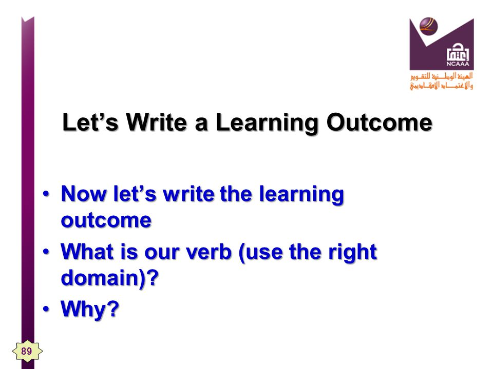 Lets Write a Learning Outcome Now lets write the learning outcomeNow lets write the learning outcome What is our verb (use the right domain)?What is our verb (use the right domain).