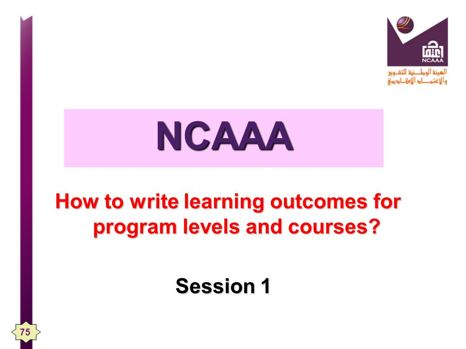 How to write learning outcomes for program levels and courses? Session 1 Session 1 NCAAA 75
