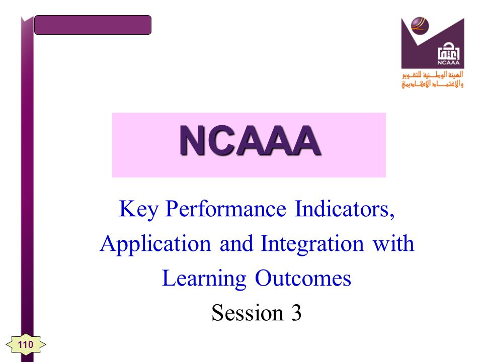NCAAA Key Performance Indicators, Application and Integration with Learning Outcomes Session 3 110
