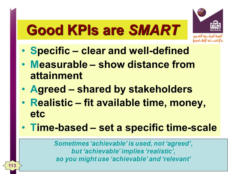Good KPIs are SMART Specific – clear and well-defined Measurable – show distance from attainment Agreed – shared by stakeholders Realistic – fit available time, money, etc Time-based – set a specific time-scale Sometimes achievable is used, not agreed, but achievable implies realistic, so you might use achievable and relevant 113
