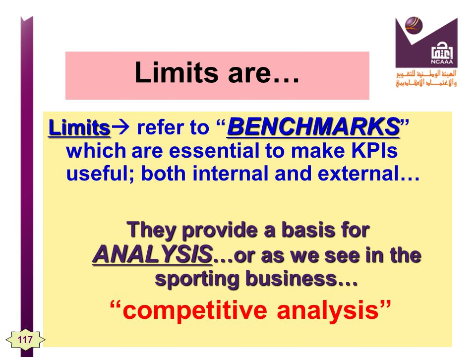 Limits are… Limits BENCHMARKS Limits refer to BENCHMARKS which are essential to make KPIs useful; both internal and external… They provide a basis for ANALYSIS …or as we see in the sporting business… competitive analysis 117
