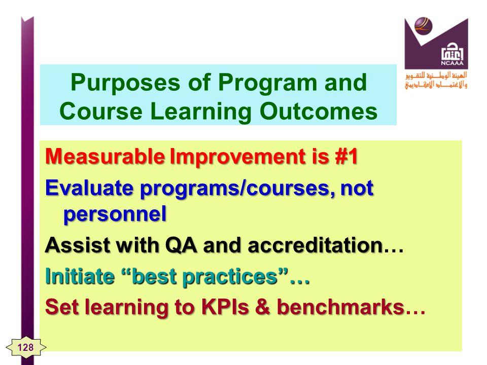Purposes of Program and Course Learning Outcomes Measurable Improvement is #1 Evaluate programs/courses, not personnel Assist with QA and accreditation Assist with QA and accreditation… Initiate best practices… Set learning to KPIs & benchmarks Set learning to KPIs & benchmarks… 128