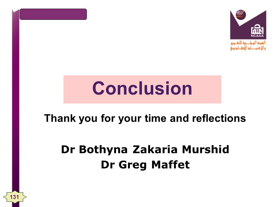 Conclusion Thank you for your time and reflections Dr Bothyna Zakaria Murshid Dr Greg Maffet 131