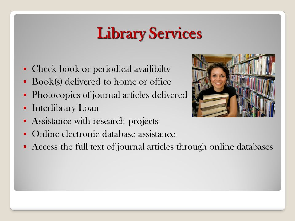 Library Services Check book or periodical availibilty Book(s) delivered to home or office Photocopies of journal articles delivered Interlibrary Loan