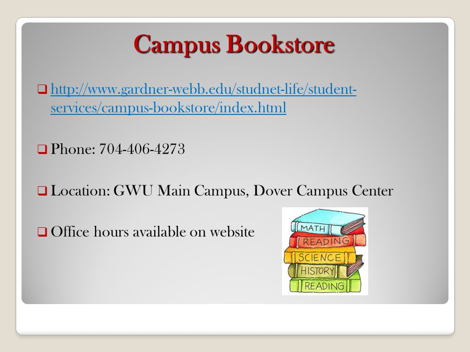 Campus Bookstore http://www.gardner-webb.edu/studnet-life/student- services/campus-bookstore/index.html http://www.gardner-webb.edu/studnet-life/stude